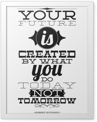 Your future is created by what you do today not tomorrow Framed Poster